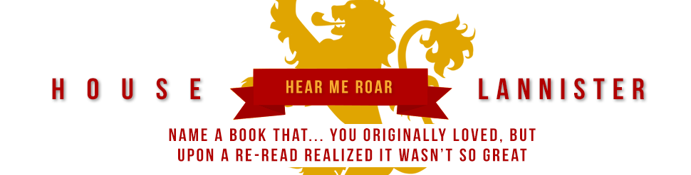 House Lannister Hear Me Roar Name a book that you originally loved, but upon a re-read realized that it wasn't so great.
