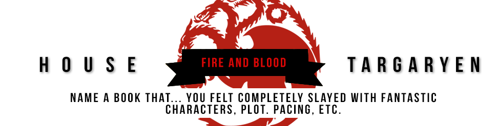 house tarGARYEN Fire and blood Name a book that you felt completely slayed with fantastic characters, plot, pacing, etc.
