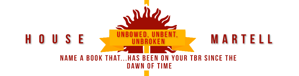 House martell Unbowed, unbent, unbroken Name a book that has been on your TBR since the dawn of time